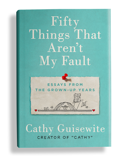 Cathy Guisewite, FIFTY THINGS THAT AREN'T MY FAULT: ESSAYS FROM THE GROWN-UP YEARS